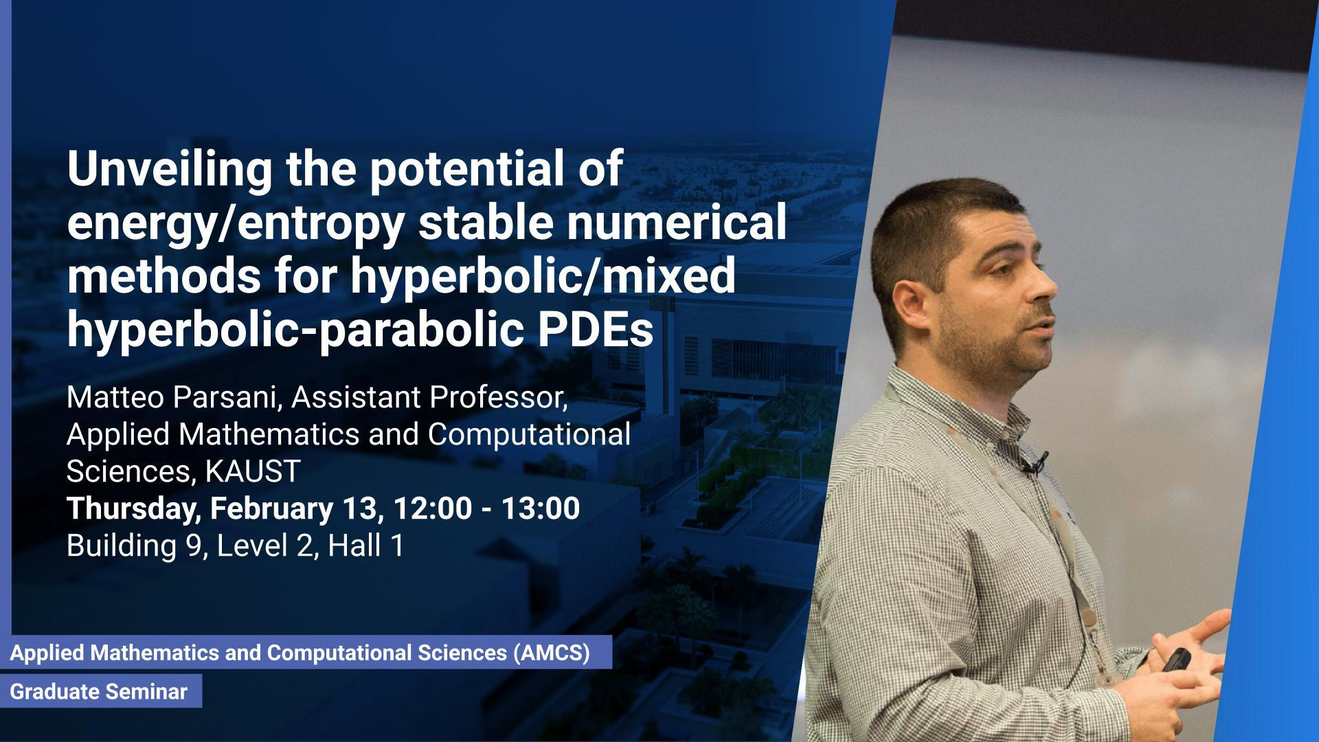 KAUST CEMSE AMCS Graduate Seminar Matteo ParsaniUnveiling the potential of energy/entropy stable numerical methods for hyperbolic/mixed hyperbolic-parabolic PDEs